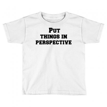 Put Things In Perspective Toddler T-shirt Designed By Perfect Designers