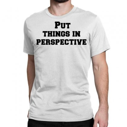 Put Things In Perspective Classic T-shirt Designed By Perfect Designers