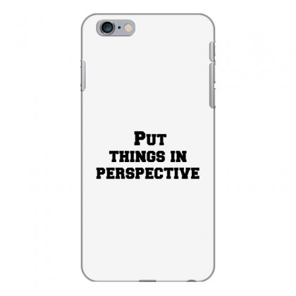 Put Things In Perspective Iphone 6 Plus/6s Plus Case Designed By Perfect Designers