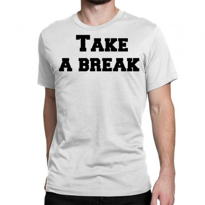 Take A Break Classic T-shirt Designed By Perfect Designers