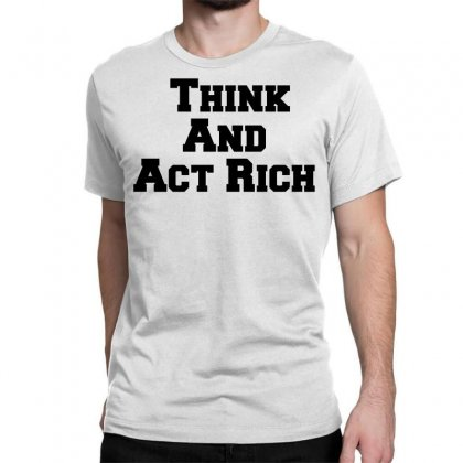 Think And Act Rich Classic T-shirt Designed By Perfect Designers