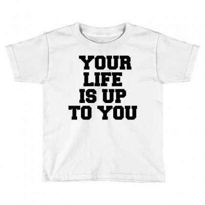 Your Life Is Up To You Toddler T-shirt Designed By Perfect Designers