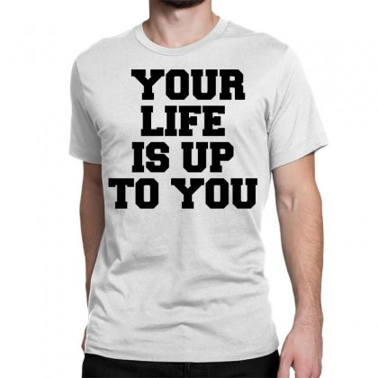 Your Life Is Up To You Classic T-shirt Designed By Perfect Designers