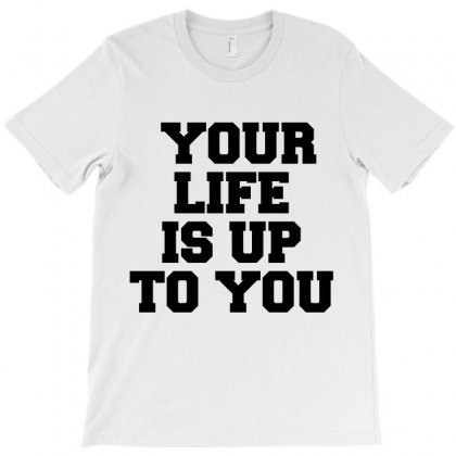 Your Life Is Up To You T-shirt Designed By Perfect Designers