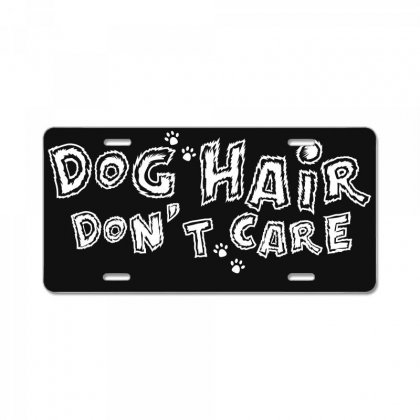 Dog Hair Dont Care License Plate Designed By Broliant