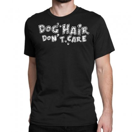 Dog Hair Dont Care Classic T-shirt Designed By Broliant