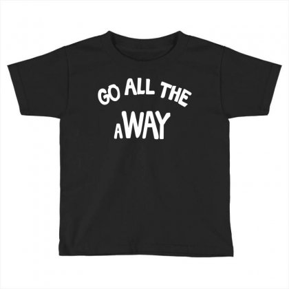 Go All The Way Away Toddler T-shirt Designed By Broliant