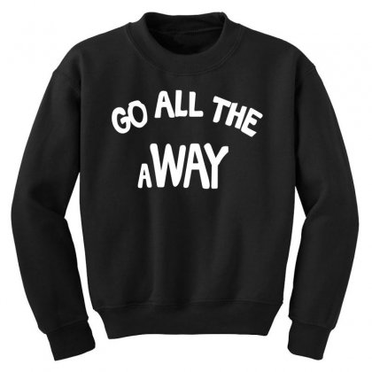 Go All The Way Away Youth Sweatshirt Designed By Broliant