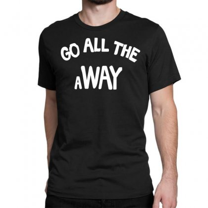Go All The Way Away Classic T-shirt Designed By Broliant