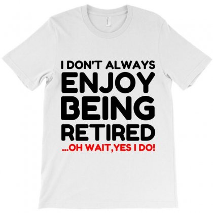 Enjoy Being Retired, Yes I Do T-shirt Designed By Perfect Designers