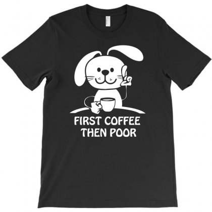 First Coffee Then Poor T-shirt Designed By Aheupote
