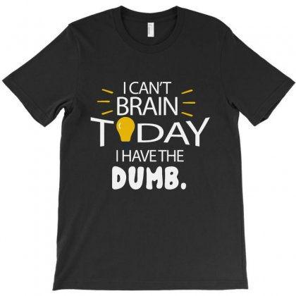 I Can't Brain Today I Have The Dumb T-shirt Designed By Meganphoebe