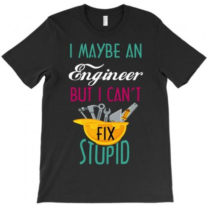 I May Be An Engineer But I Can't Fix Stupid T-shirt Designed By Wizarts