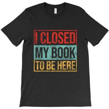 I Closed My Book To Be Here Vintage T-shirt Designed By Blqs Apparel