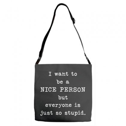 I Want To Be A Nice Person    But Everyone Is Just So Stupid Adjustable Strap Totes Designed By Pinkanzee