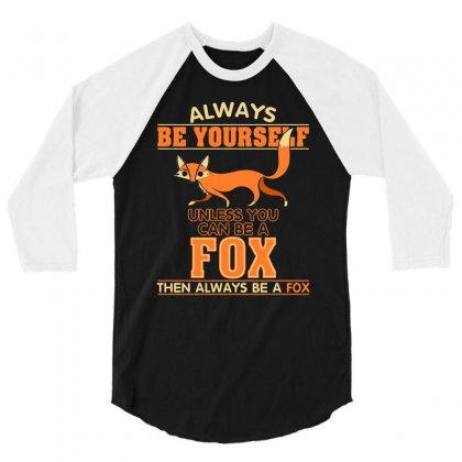 Always Be Your Self Unless You Can Be A Fox T Shirt 3/4 Sleeve Shirt Designed By Hung