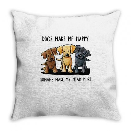 Dogs Make Me Happy Humans Make My Head Hurt Throw Pillow Designed By Anrora