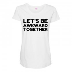 let's be awkward funny quote Maternity Scoop Neck T-shirt | Artistshot