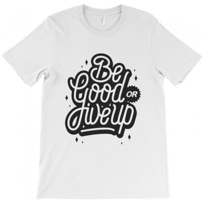 Be Good Or Give Up T-shirt Designed By Sarahzoepicture