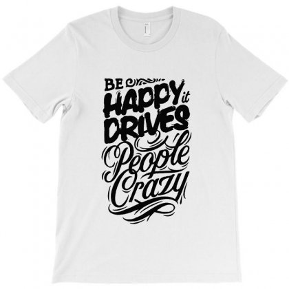 Be Happy It Drives People Crazy T-shirt Designed By Sarahzoepicture