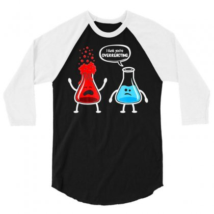 I Think You're Overreacting   Funny Nerd Chemistry Shirt 3/4 Sleeve Shirt Designed By Tran Ngoc