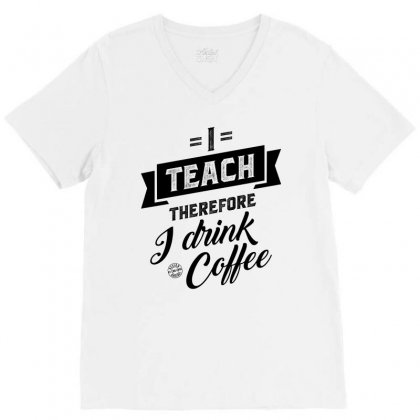 I Teach Therefore I Drink Coffee V-neck Tee Designed By Ale C. Lopez