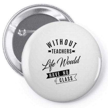 Without Teachers Life Would Have No Class Pin-back Button Designed By Ale C. Lopez