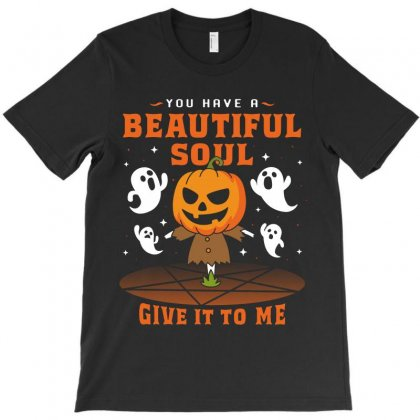 You Have A Beautiful Soul Give It To Me T-shirt Designed By Toweroflandrose