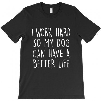 I Work Hard So My Dog Can Have A Better Life   White Text T-shirt Designed By Mirazjason