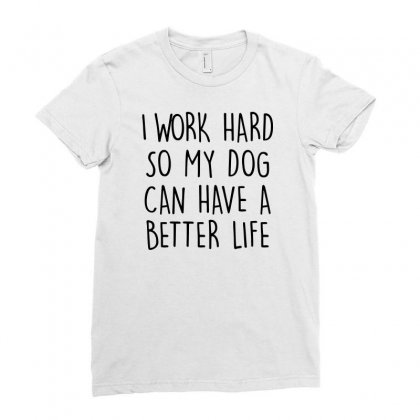 I Work Hard So My Dog Can Have A Better Life   Black Text Ladies Fitted T-shirt Designed By Mirazjason