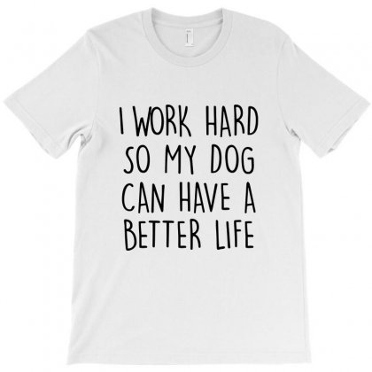 I Work Hard So My Dog Can Have A Better Life   Black Text T-shirt Designed By Mirazjason