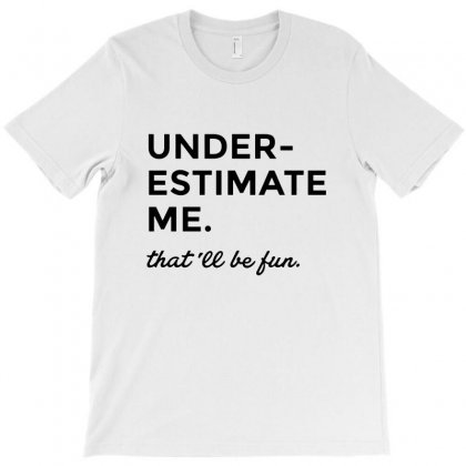Underestimate Me   That'll Be Fun T-shirt Designed By Mirazjason