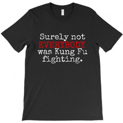 Surely Not Everybody Was Kungfu Fighting T-shirt Designed By Blqs Apparel