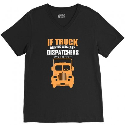 If Truck Driving Was Easy Dispatchers Would Do It T Shirt V-neck Tee Designed By Hung