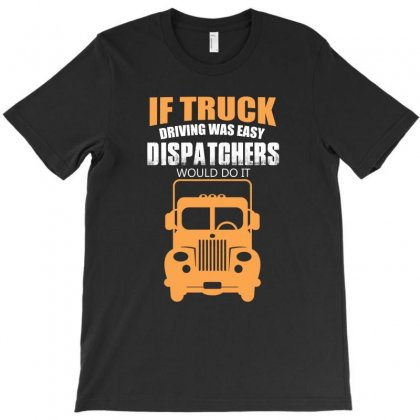 If Truck Driving Was Easy Dispatchers Would Do It T Shirt T-shirt Designed By Hung