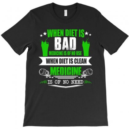 When Diet Is Bad Medicine Is Of No Use T Shirt T-shirt Designed By Hung