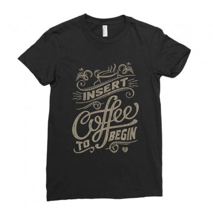 Insert Coffee To Begin Ladies Fitted T-shirt Designed By Cidolopez