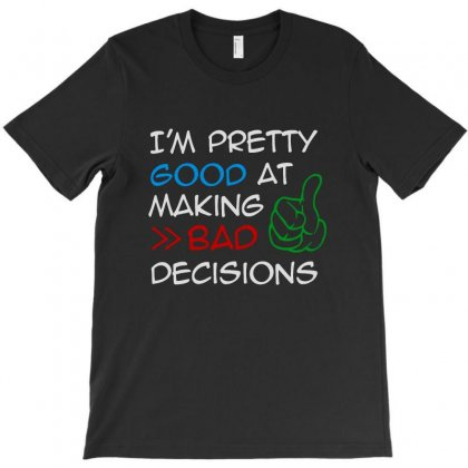 I'm Pretty Good At Making Bad Decisions T-shirt Designed By Pinkanzee