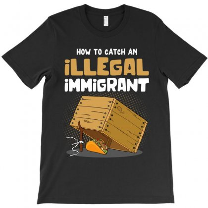 How To Catch An Illegal Immigrant T-shirt Designed By Toweroflandrose