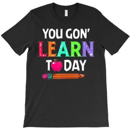 You Gon' Learn Today Back To School Tshirt For Teacher T-shirt Designed By Nhan