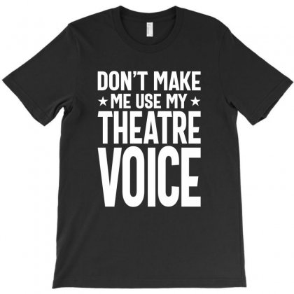 Don't Make Me Use My Theatre Voice - Musical Theatre Fan T-shirt Designed By Cidolopez