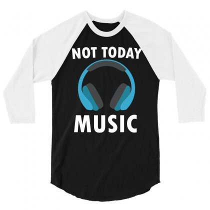 Not Today Music 3/4 Sleeve Shirt Designed By Cogentprint