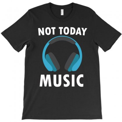 Not Today Music T-shirt Designed By Cogentprint
