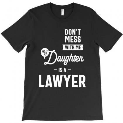 Don't Mess With Me My Daughter Is A Lawyer T-shirt Designed By Cidolopez