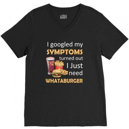 I Googled My Symtoms Turned Out I Just Need Whataburger V-neck Tee Designed By Hung
