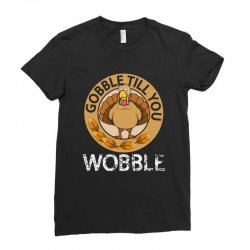 Gobble Till You Wobble T SHirt Thanksgiving Ladies Fitted T-Shirt | Artistshot