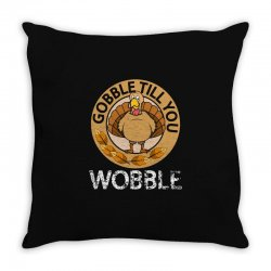 Gobble Till You Wobble T Shirt Thanksgiving Throw Pillow Designed By Hung