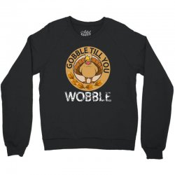 Gobble Till You Wobble T SHirt Thanksgiving Crewneck Sweatshirt | Artistshot