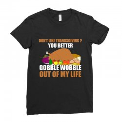 Don't Like Thanksgiving You Better Gobble Wobble Out Of My Life Ladies Fitted T-Shirt | Artistshot