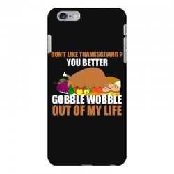 Don't Like Thanksgiving You Better Gobble Wobble Out Of My Life iPhone 6 Plus/6s Plus Case | Artistshot